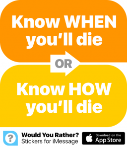 would you rather know when you die or how you'll die?